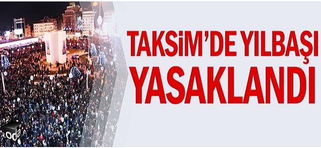 TAKSİM'DE YILBAŞI KUTLAMALARI YASAKLANDI